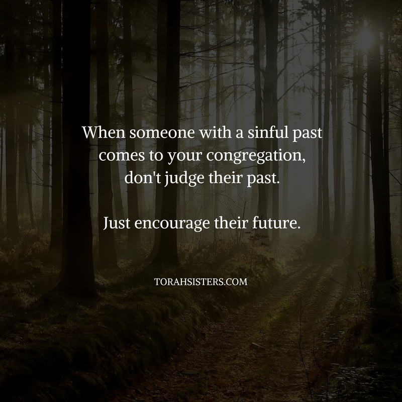 When someone with a sinful past comes to your congregation,don't judge their past.Just encourage their future.