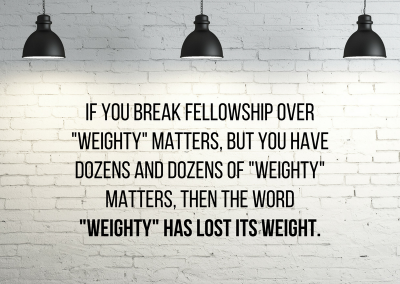If you say you break fellowship over _weighty_ matters, but you have dozens and dozens of _weighty_ matters, then the word _weighty_ has lost its weight.
